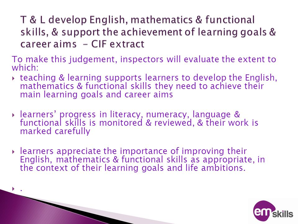 To make this judgement, inspectors will evaluate the extent to which:  teaching & learning supports learners to develop the English, mathematics & functional skills they need to achieve their main learning goals and career aims  learners' progress in literacy, numeracy, language & functional skills is monitored & reviewed, & their work is marked carefully  learners appreciate the importance of improving their English, mathematics & functional skills as appropriate, in the context of their learning goals and life ambitions.