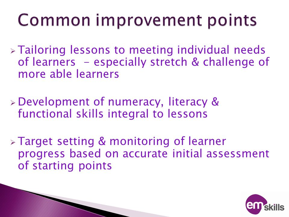  Tailoring lessons to meeting individual needs of learners - especially stretch & challenge of more able learners  Development of numeracy, literacy & functional skills integral to lessons  Target setting & monitoring of learner progress based on accurate initial assessment of starting points