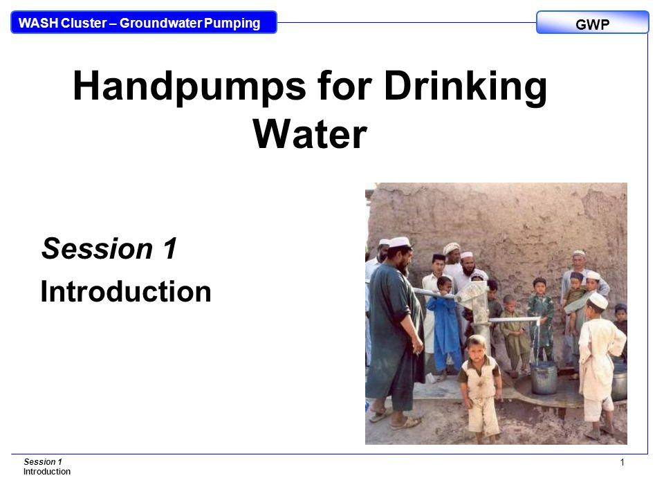 WASH Cluster – Groundwater Pumping GWP Session 1 Introduction 1 Handpumps for Drinking Water Session 1 Introduction