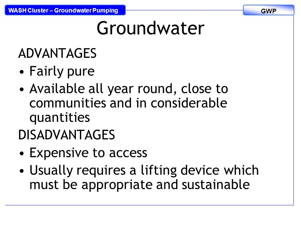 WASH Cluster – Groundwater Pumping GWP Groundwater ADVANTAGES Fairly pure Available all year round, close to communities and in considerable quantities DISADVANTAGES Expensive to access Usually requires a lifting device which must be appropriate and sustainable