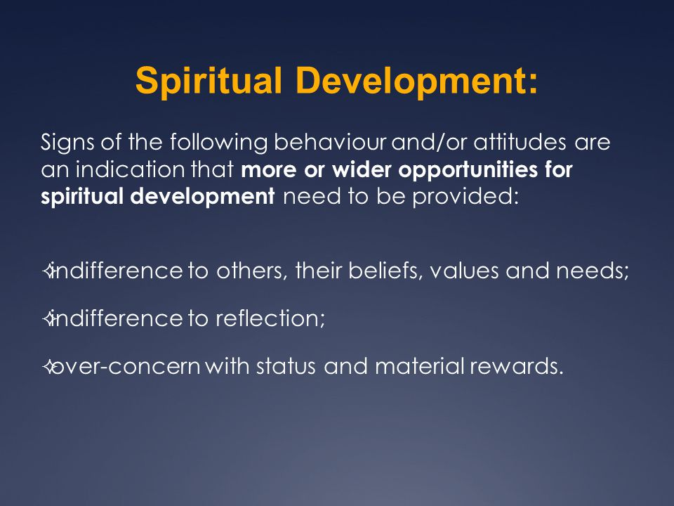 Signs of the following behaviour and/or attitudes are an indication that more or wider opportunities for spiritual development need to be provided:  indifference to others, their beliefs, values and needs;  indifference to reflection;  over-concern with status and material rewards.