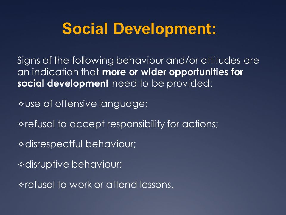 Signs of the following behaviour and/or attitudes are an indication that more or wider opportunities for social development need to be provided:  use of offensive language;  refusal to accept responsibility for actions;  disrespectful behaviour;  disruptive behaviour;  refusal to work or attend lessons.