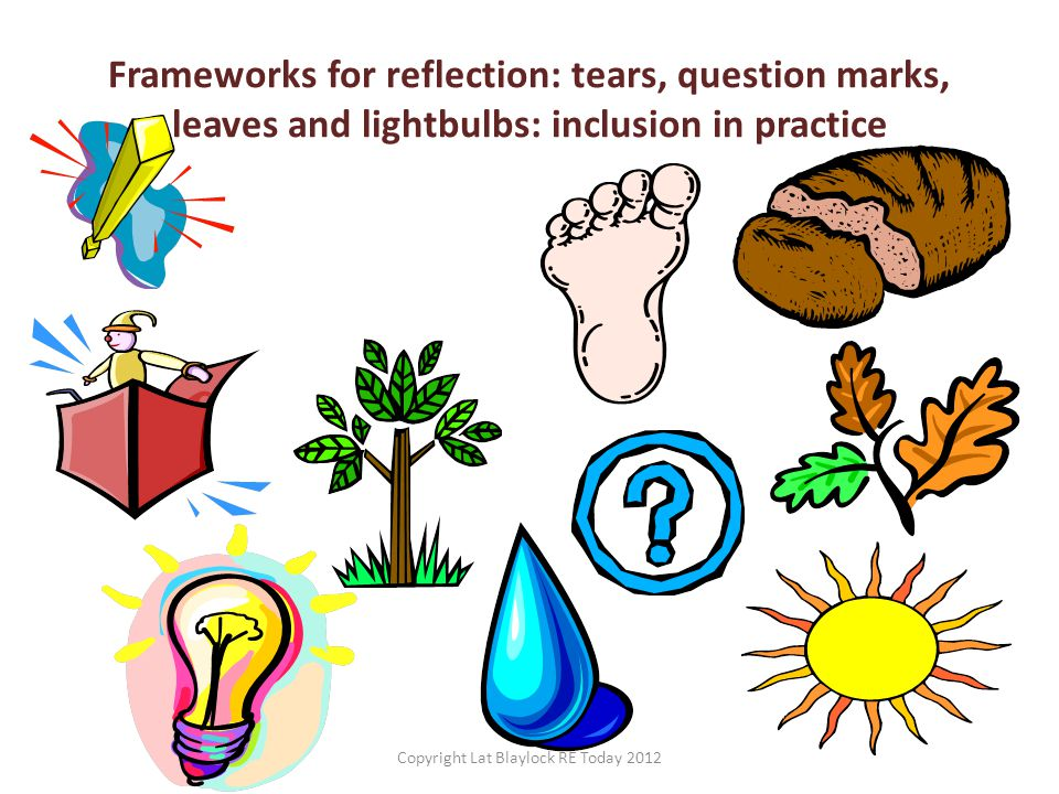 Frameworks for reflection: tears, question marks, leaves and lightbulbs: inclusion in practice Copyright Lat Blaylock RE Today 2012