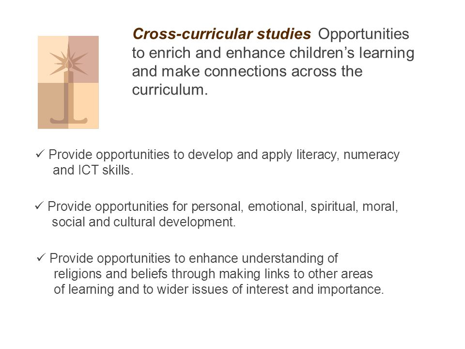 Cross-curricular studies Opportunities to enrich and enhance children's learning and make connections across the curriculum.
