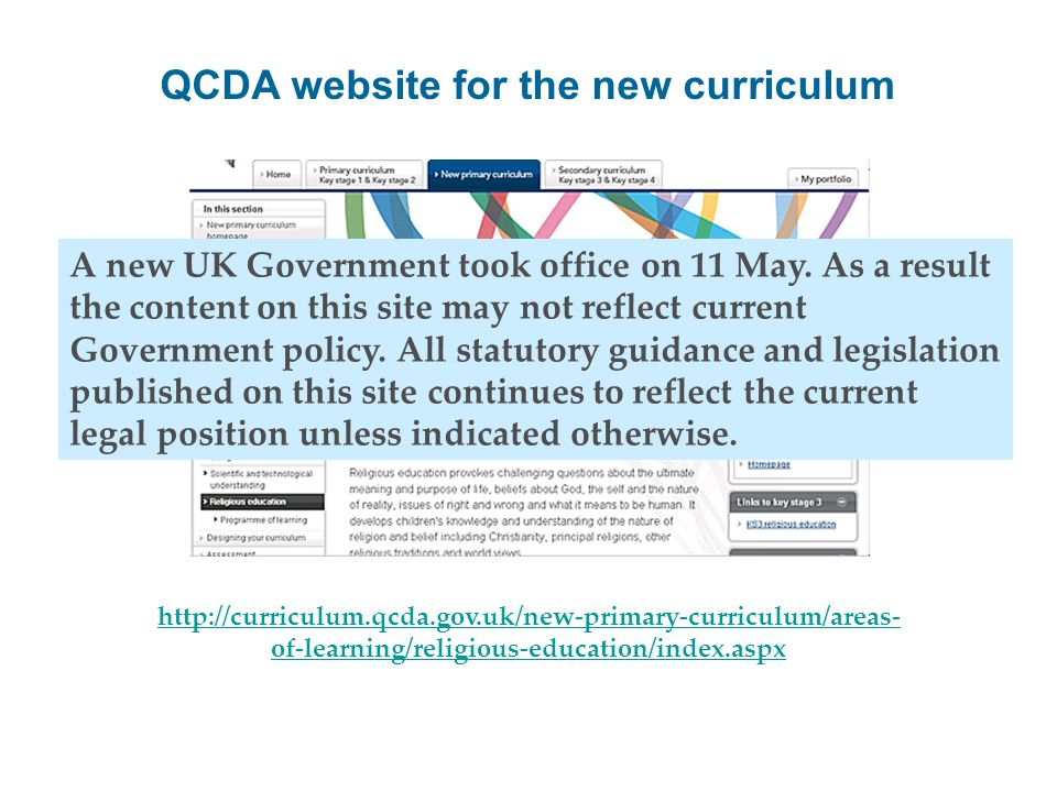 http://curriculum.qcda.gov.uk/new-primary-curriculum/areas- of-learning/religious-education/index.aspx QCDA website for the new curriculum A new UK Government took office on 11 May.