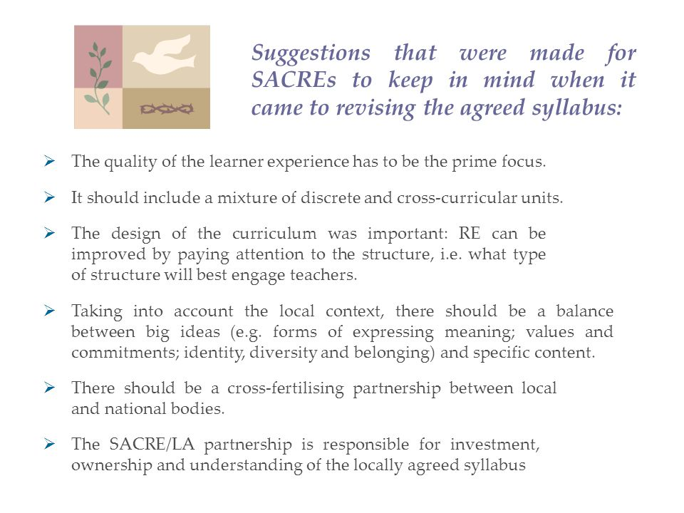 Suggestions that were made for SACREs to keep in mind when it came to revising the agreed syllabus:  The SACRE/LA partnership is responsible for investment, ownership and understanding of the locally agreed syllabus  It should include a mixture of discrete and cross-curricular units.