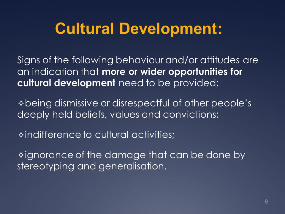 Signs of the following behaviour and/or attitudes are an indication that more or wider opportunities for cultural development need to be provided:  being dismissive or disrespectful of other people's deeply held beliefs, values and convictions;  indifference to cultural activities;  ignorance of the damage that can be done by stereotyping and generalisation.
