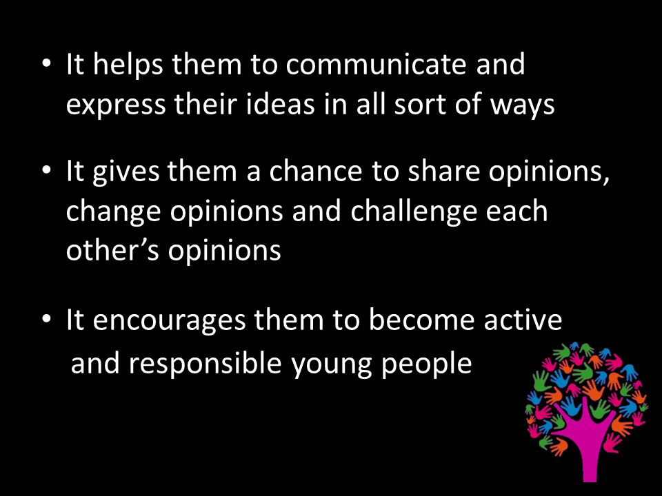 It helps them to communicate and express their ideas in all sort of ways It gives them a chance to share opinions, change opinions and challenge each other's opinions It encourages them to become active and responsible young people