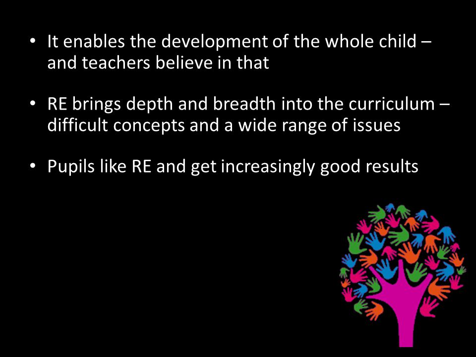 It enables the development of the whole child – and teachers believe in that RE brings depth and breadth into the curriculum – difficult concepts and a wide range of issues Pupils like RE and get increasingly good results