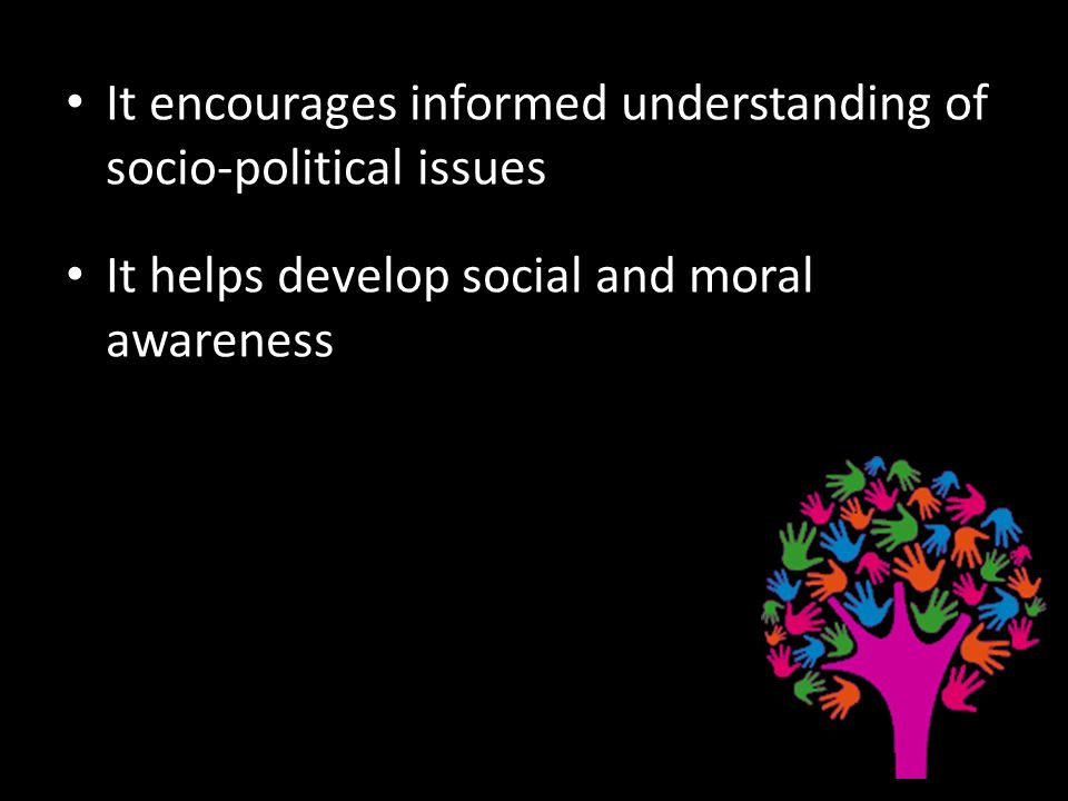It encourages informed understanding of socio-political issues It helps develop social and moral awareness