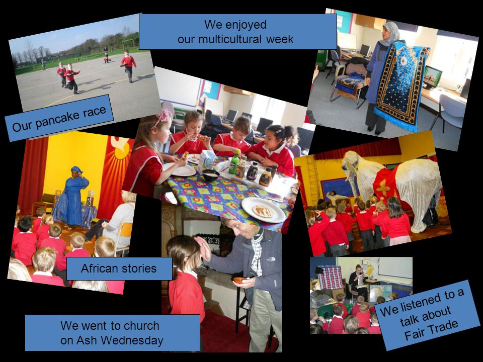 We enjoyed our multicultural week We went to church on Ash Wednesday We listened to a talk about Fair Trade Our pancake race African stories