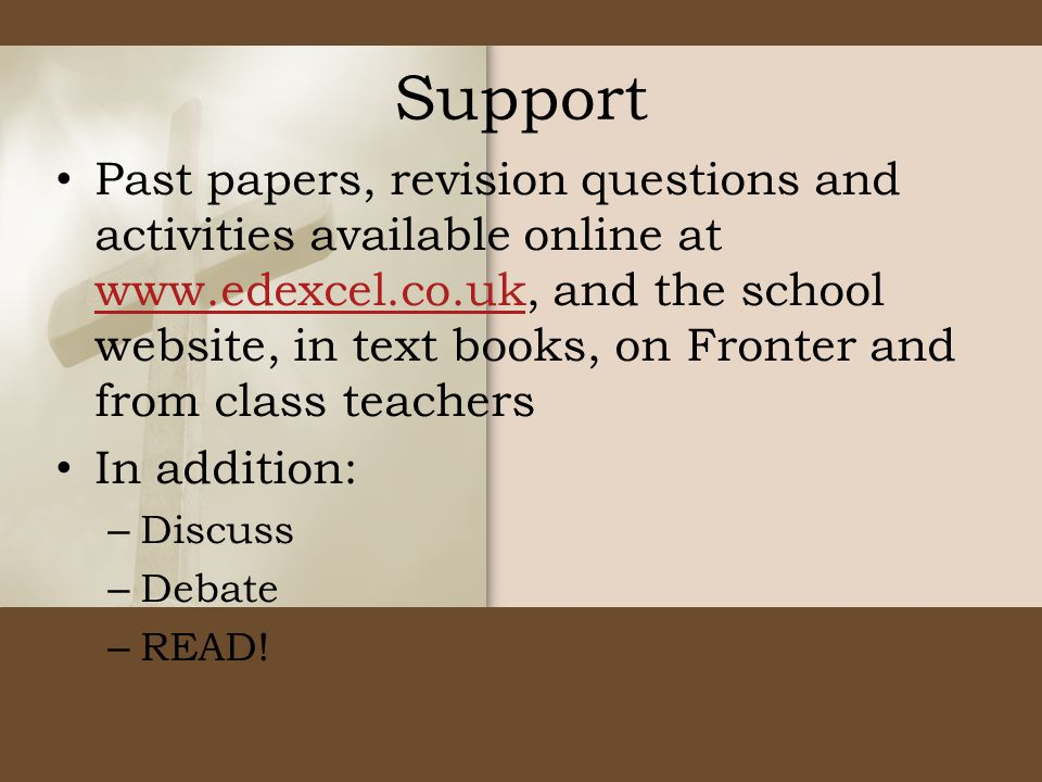 Support Past papers, revision questions and activities available online at www.edexcel.co.uk, and the school website, in text books, on Fronter and from class teachers www.edexcel.co.uk In addition: – Discuss – Debate – READ!