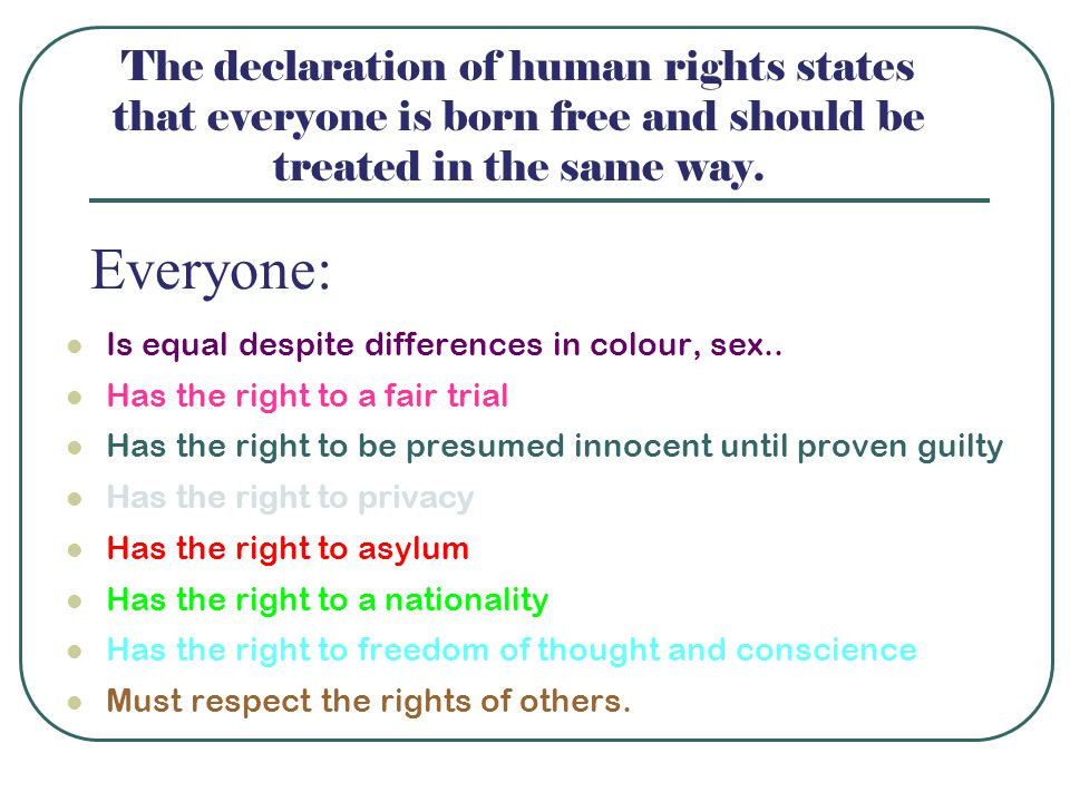 The declaration of human rights states that everyone is born free and should be treated in the same way.