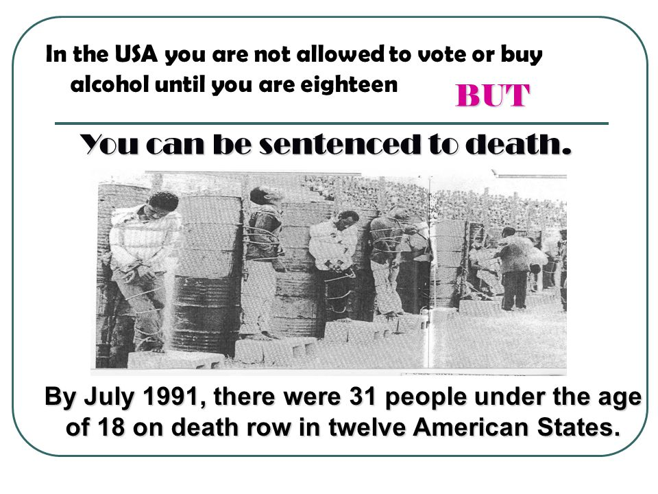 In the USA you are not allowed to vote or buy alcohol until you are eighteen BUT You can be sentenced to death.
