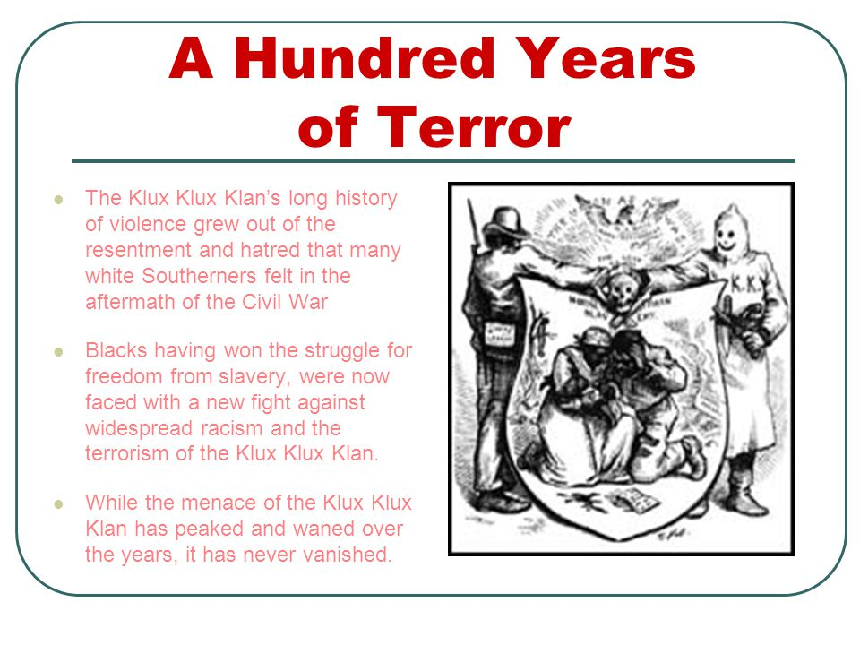A Hundred Years of Terror The Klux Klux Klan's long history of violence grew out of the resentment and hatred that many white Southerners felt in the aftermath of the Civil War Blacks having won the struggle for freedom from slavery, were now faced with a new fight against widespread racism and the terrorism of the Klux Klux Klan.