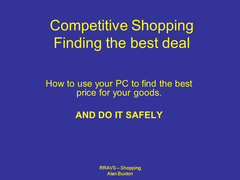 RRAVS – Shopping Alan Buxton Before you start browsing on line Make sure your computer software is all up to date, This includes Your Anti-Virus software Your Anti-Spyware software Your Firewall And your pop-Up blocker if you have one It is better to be safe than sorry.