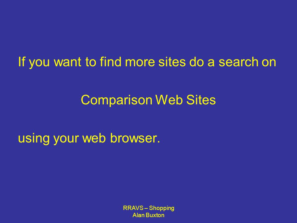 RRAVS – Shopping Alan Buxton If you want to find more sites do a search on Comparison Web Sites using your web browser.