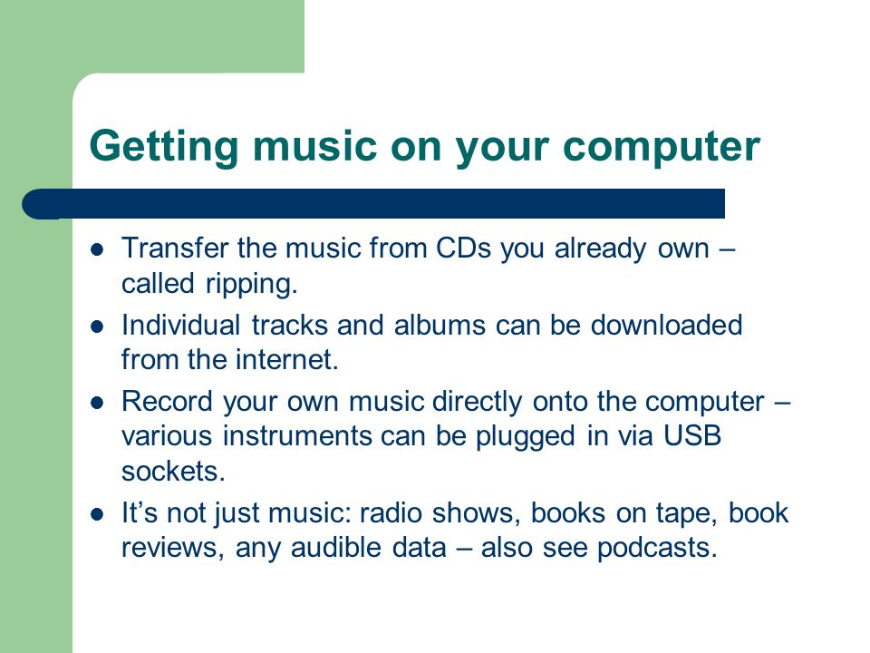 Getting music on your computer Transfer the music from CDs you already own – called ripping.