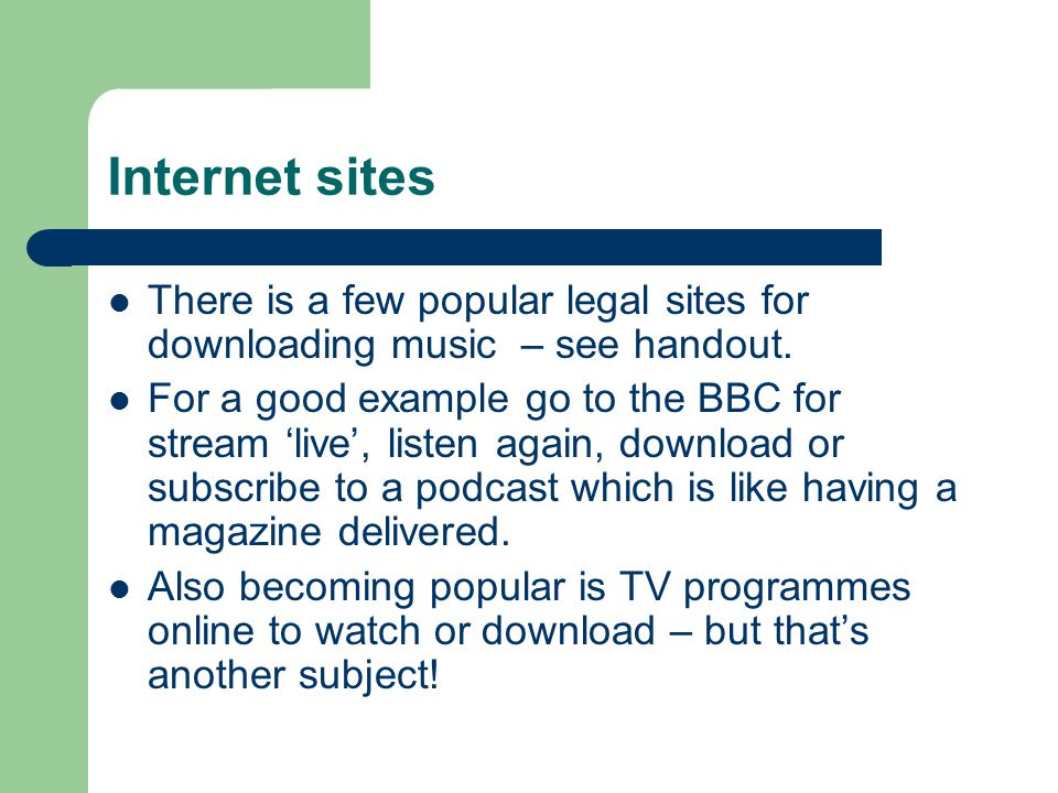 Internet sites There is a few popular legal sites for downloading music – see handout. For a good example go to the BBC for stream 'live', listen agai