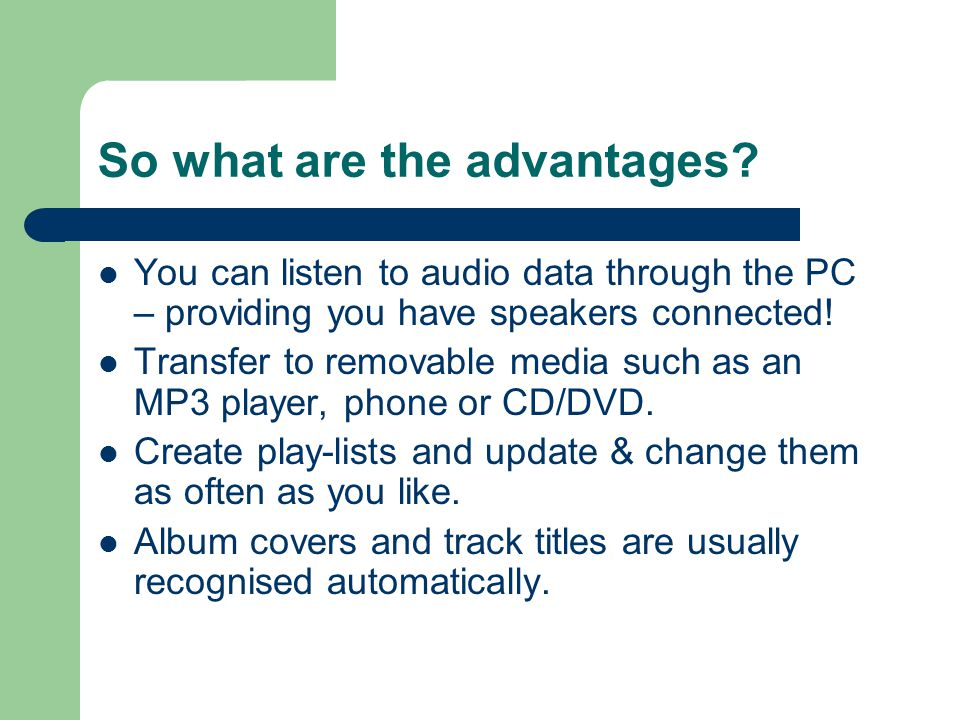 So what are the advantages? You can listen to audio data through the PC – providing you have speakers connected! Transfer to removable media such as a