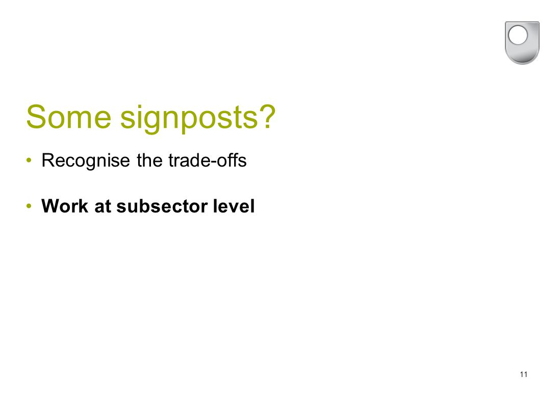 11 Some signposts? Recognise the trade-offs Work at subsector level