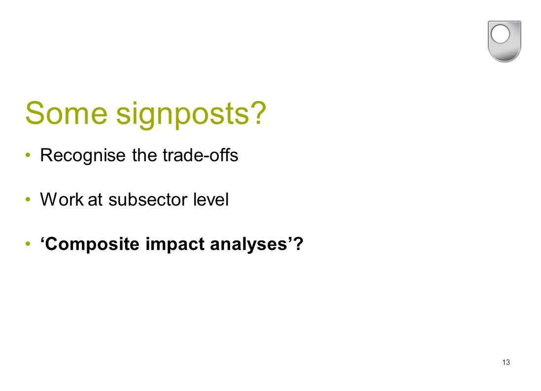 13 Some signposts? Recognise the trade-offs Work at subsector level 'Composite impact analyses'?