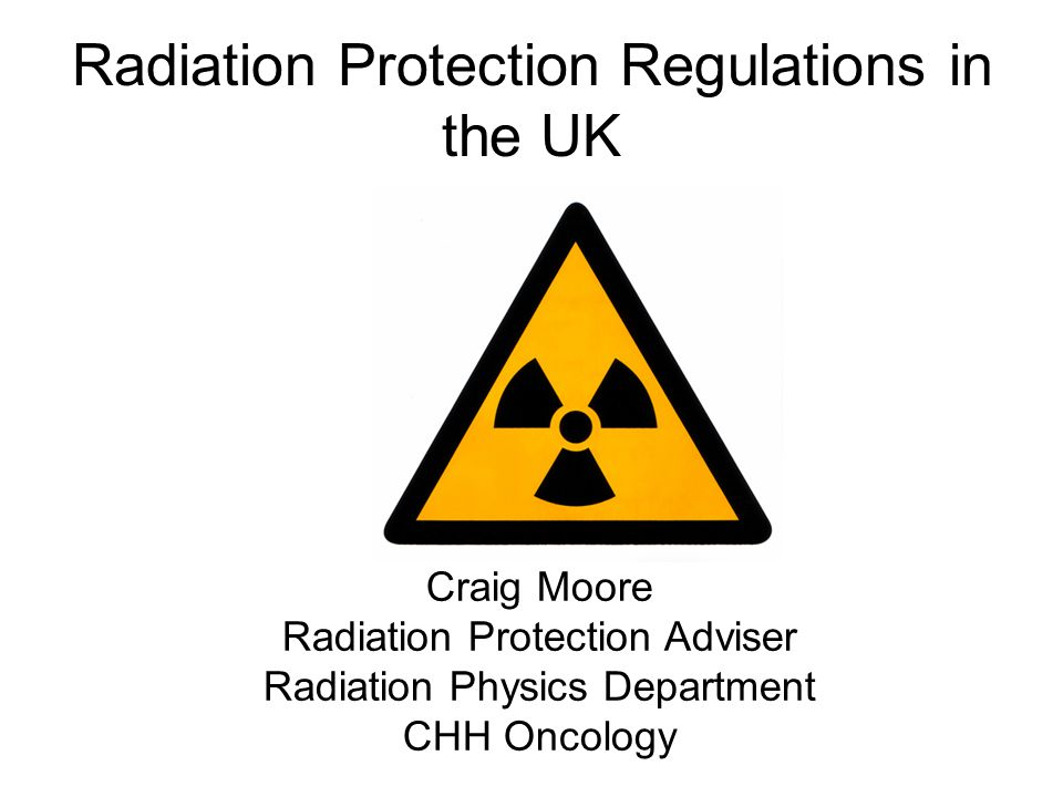 Radiation Protection Regulations in the UK Craig Moore Radiation Protection Adviser Radiation Physics Department CHH Oncology