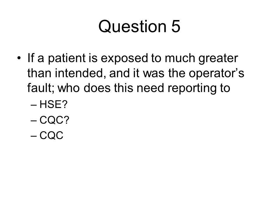 Question 5 If a patient is exposed to much greater than intended, and it was the operator's fault; who does this need reporting to –HSE? –CQC? –CQC