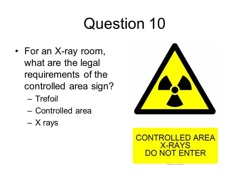 Question 10 For an X-ray room, what are the legal requirements of the controlled area sign? –Trefoil –Controlled area –X rays