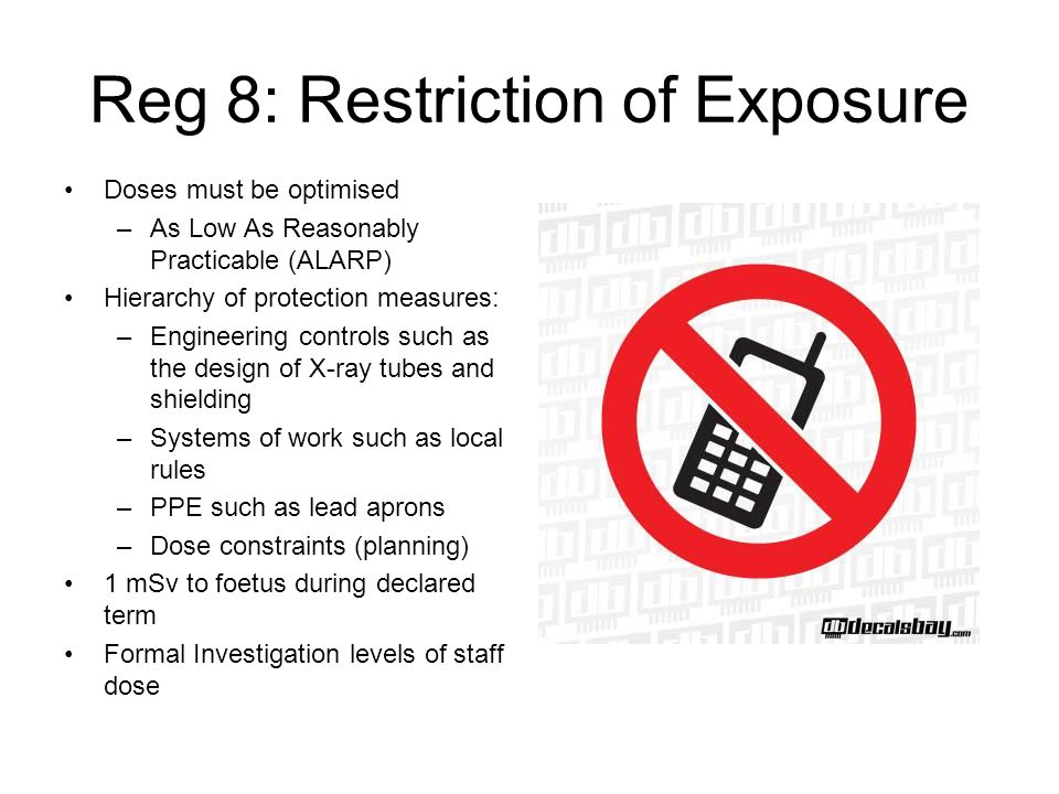 Reg 8: Restriction of Exposure Doses must be optimised –As Low As Reasonably Practicable (ALARP) Hierarchy of protection measures: –Engineering contro