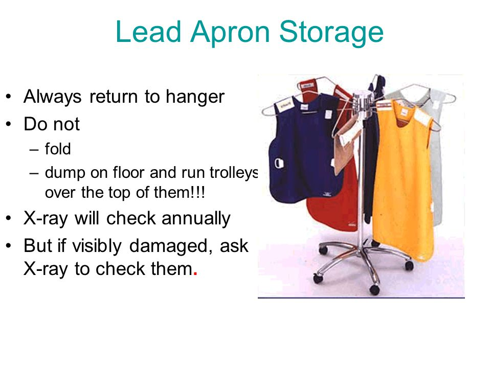 Lead Apron Storage Always return to hanger Do not –fold –dump on floor and run trolleys over the top of them!!! X-ray will check annually But if visib