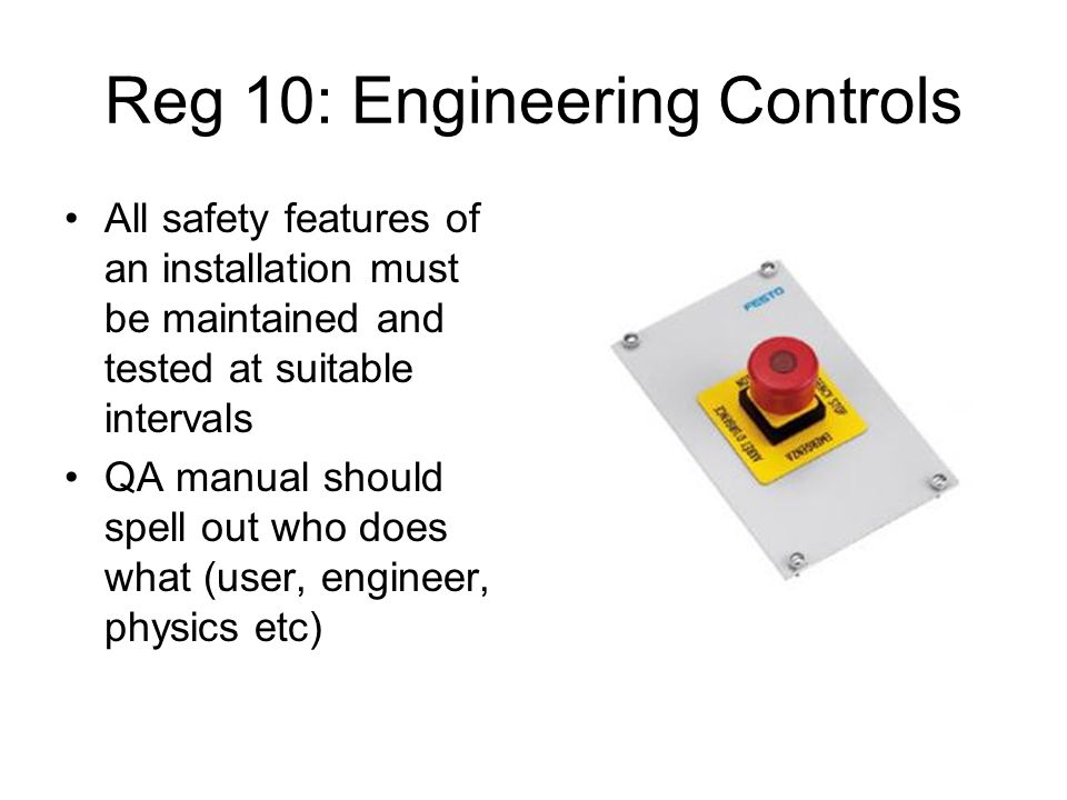 Reg 10: Engineering Controls All safety features of an installation must be maintained and tested at suitable intervals QA manual should spell out who