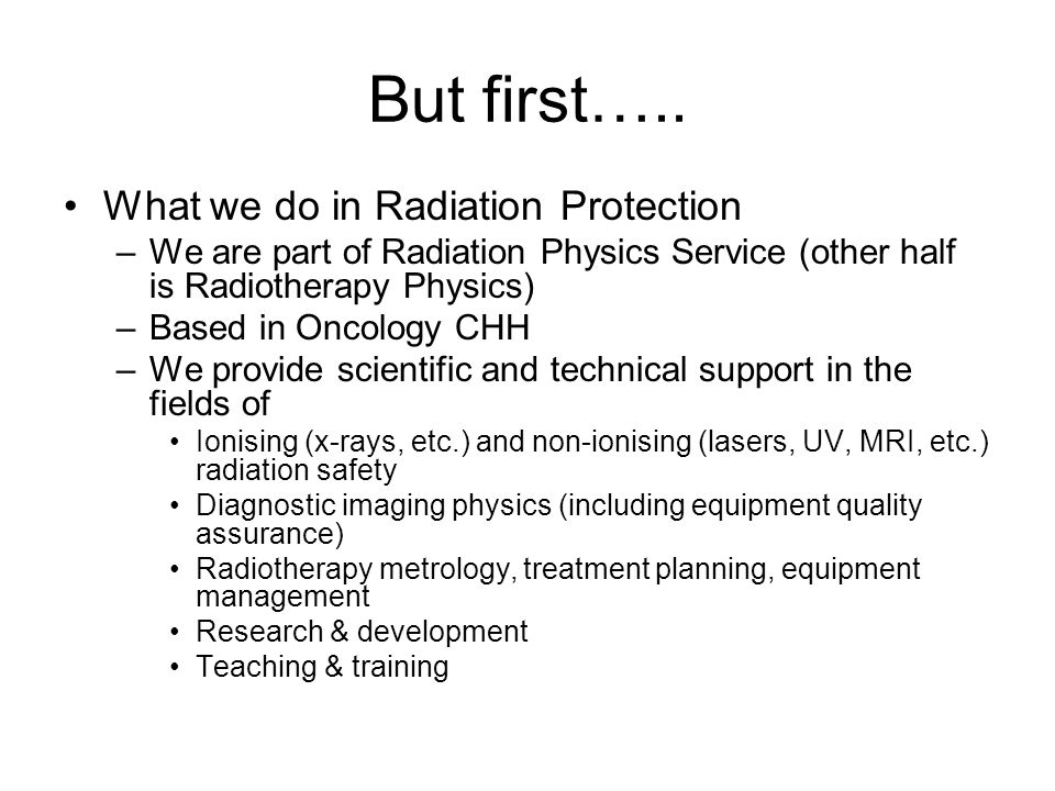 But first….. What we do in Radiation Protection –We are part of Radiation Physics Service (other half is Radiotherapy Physics) –Based in Oncology CHH