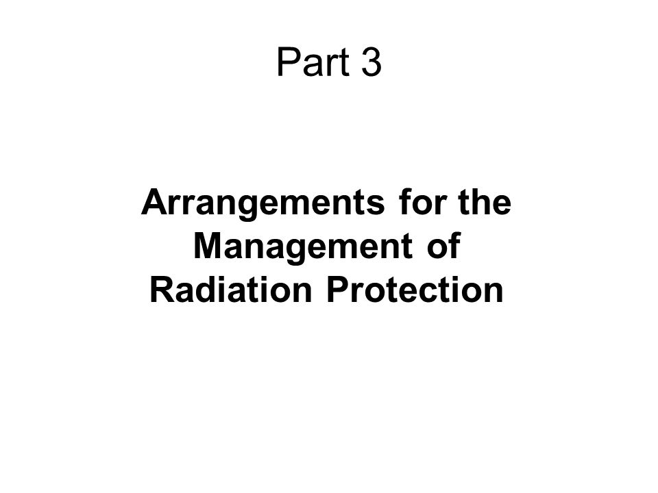 Part 3 Arrangements for the Management of Radiation Protection