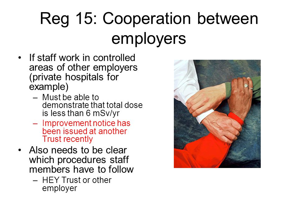 Reg 15: Cooperation between employers If staff work in controlled areas of other employers (private hospitals for example) –Must be able to demonstrat