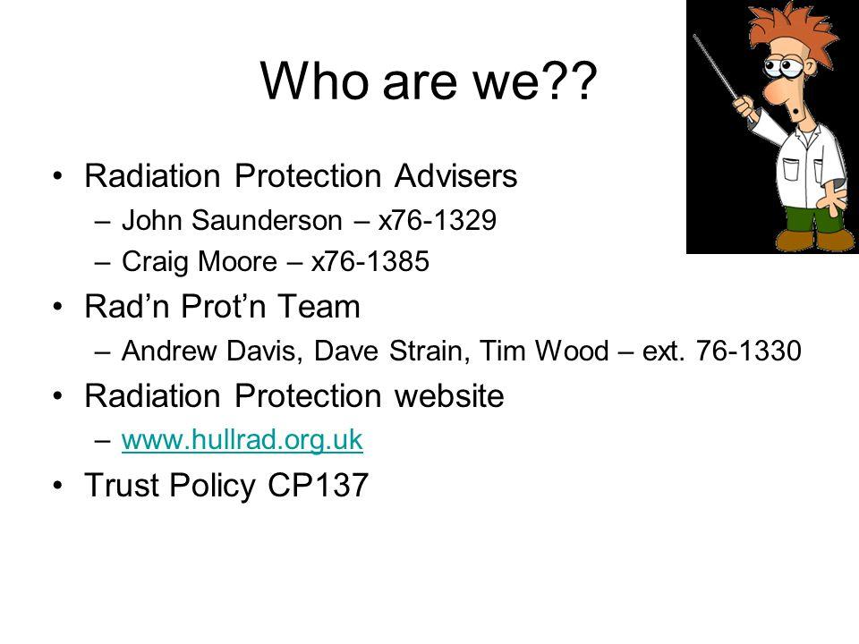 Who are we?? Radiation Protection Advisers –John Saunderson – x76-1329 –Craig Moore – x76-1385 Rad'n Prot'n Team –Andrew Davis, Dave Strain, Tim Wood