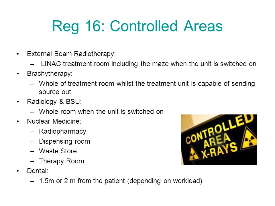 Reg 16: Controlled Areas External Beam Radiotherapy: – LINAC treatment room including the maze when the unit is switched on Brachytherapy: –Whole of t