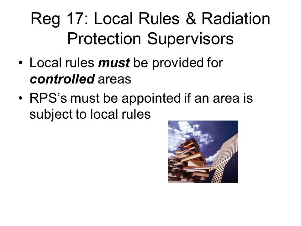 Reg 17: Local Rules & Radiation Protection Supervisors Local rules must be provided for controlled areas RPS's must be appointed if an area is subject