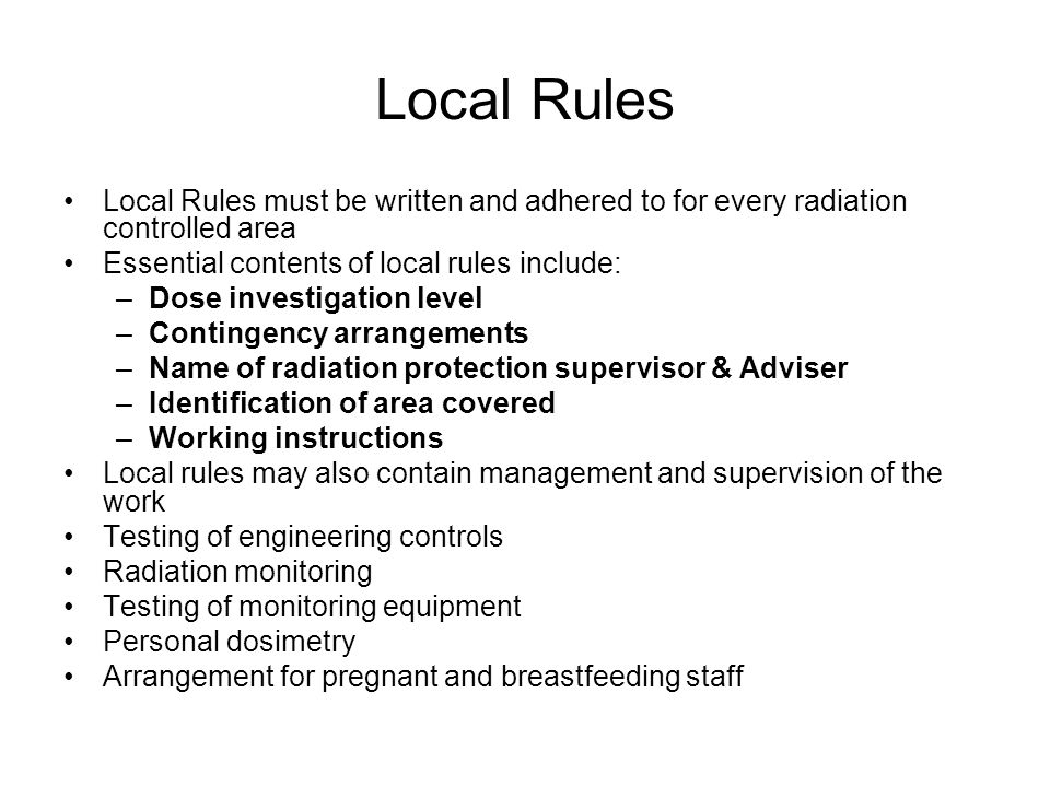 Local Rules Local Rules must be written and adhered to for every radiation controlled area Essential contents of local rules include: –Dose investigat