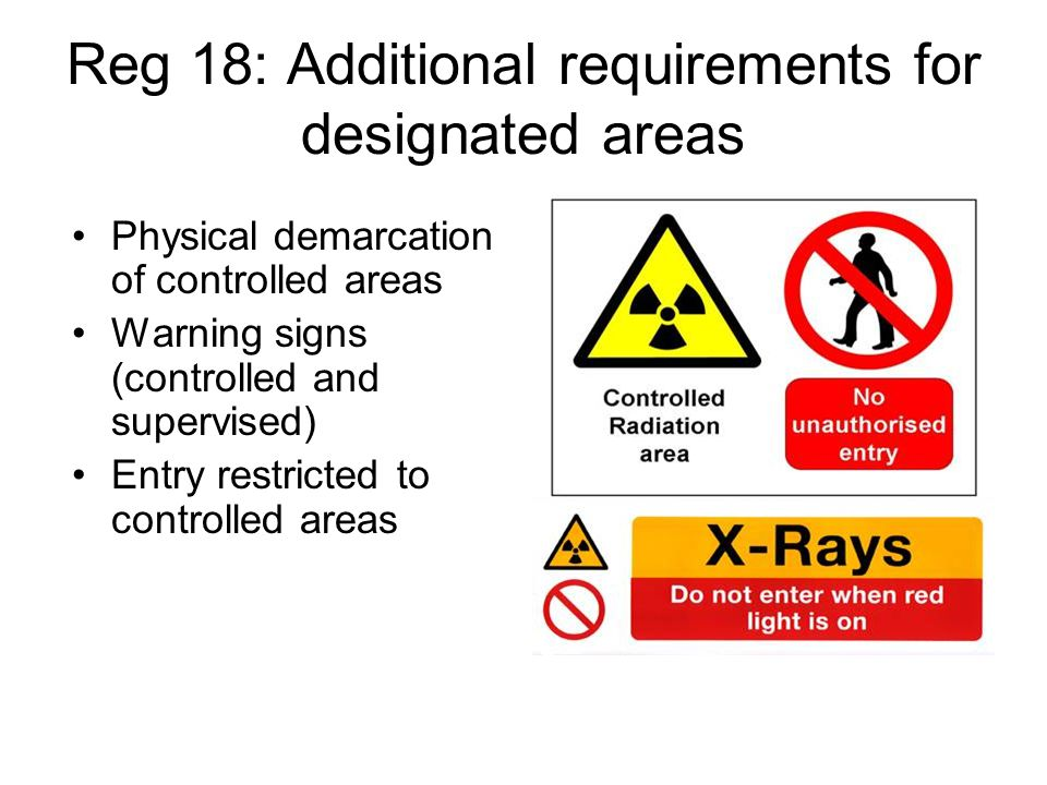 Reg 18: Additional requirements for designated areas Physical demarcation of controlled areas Warning signs (controlled and supervised) Entry restrict