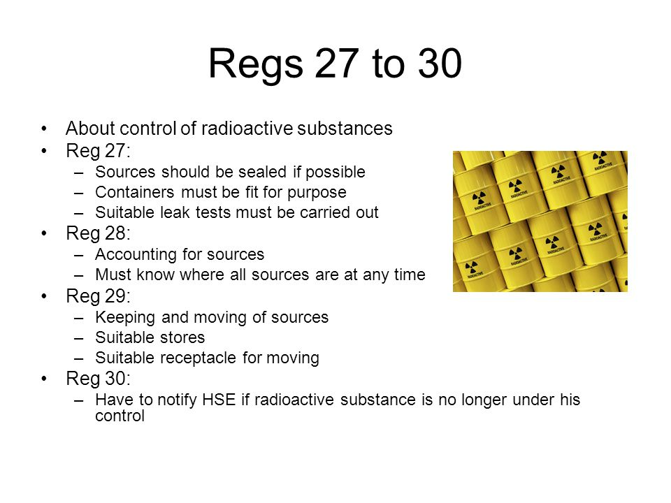 Regs 27 to 30 About control of radioactive substances Reg 27: –Sources should be sealed if possible –Containers must be fit for purpose –Suitable leak