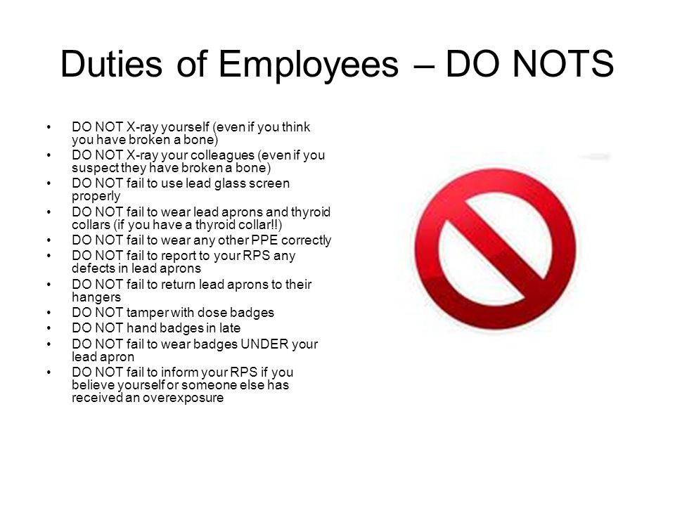 Duties of Employees – DO NOTS DO NOT X-ray yourself (even if you think you have broken a bone) DO NOT X-ray your colleagues (even if you suspect they