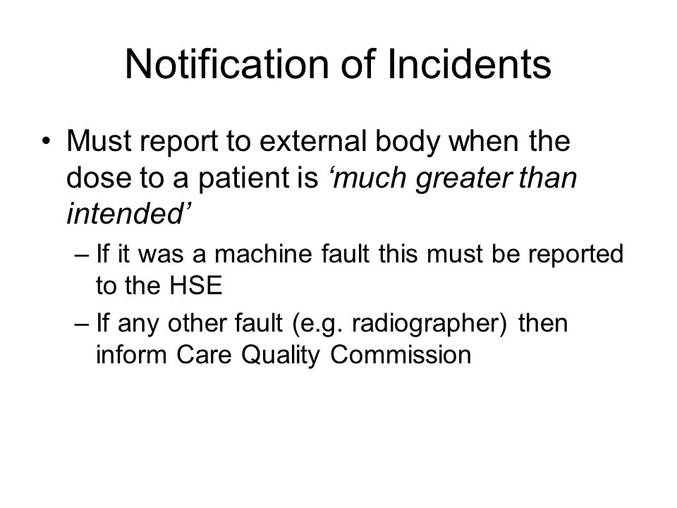 Notification of Incidents Must report to external body when the dose to a patient is 'much greater than intended' –If it was a machine fault this must