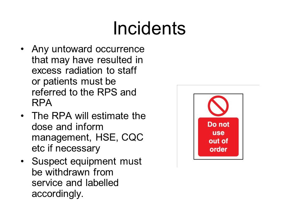 Incidents Any untoward occurrence that may have resulted in excess radiation to staff or patients must be referred to the RPS and RPA The RPA will est