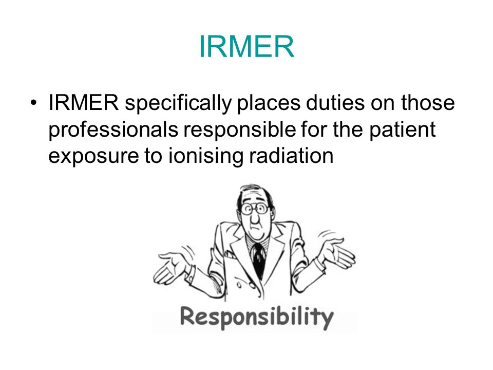 IRMER IRMER specifically places duties on those professionals responsible for the patient exposure to ionising radiation