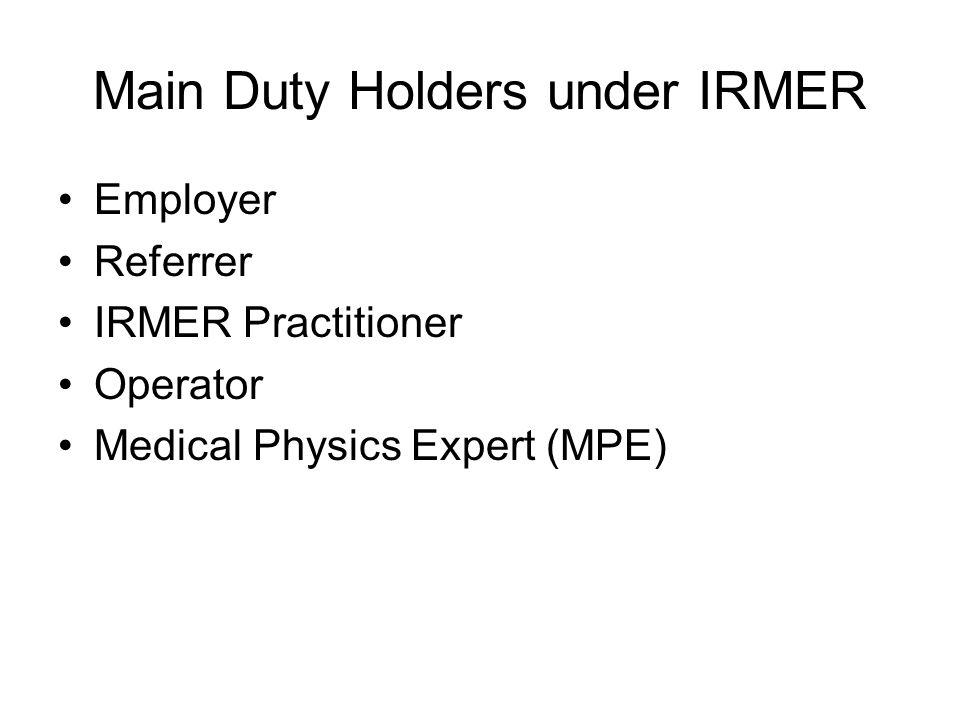 Main Duty Holders under IRMER Employer Referrer IRMER Practitioner Operator Medical Physics Expert (MPE)