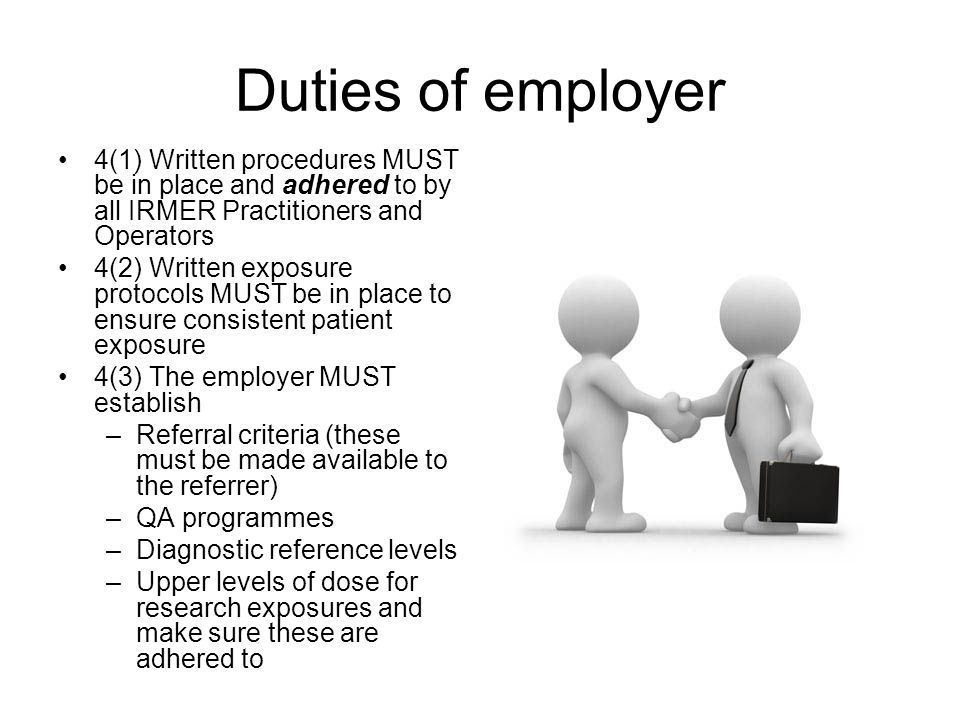 Duties of employer 4(1) Written procedures MUST be in place and adhered to by all IRMER Practitioners and Operators 4(2) Written exposure protocols MU
