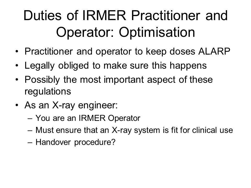 Duties of IRMER Practitioner and Operator: Optimisation Practitioner and operator to keep doses ALARP Legally obliged to make sure this happens Possib