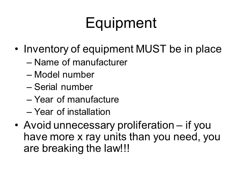 Equipment Inventory of equipment MUST be in place –Name of manufacturer –Model number –Serial number –Year of manufacture –Year of installation Avoid