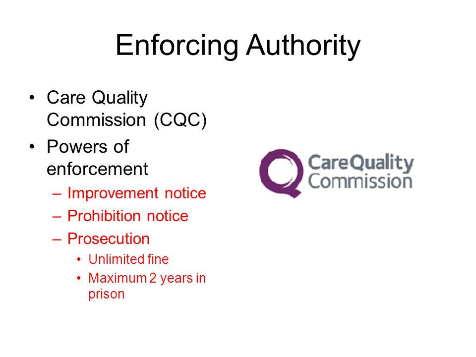 Enforcing Authority Care Quality Commission (CQC) Powers of enforcement –Improvement notice –Prohibition notice –Prosecution Unlimited fine Maximum 2